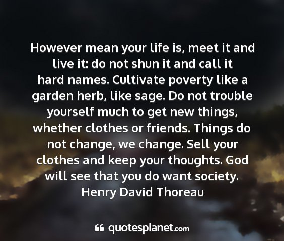 Henry david thoreau - however mean your life is, meet it and live it:...