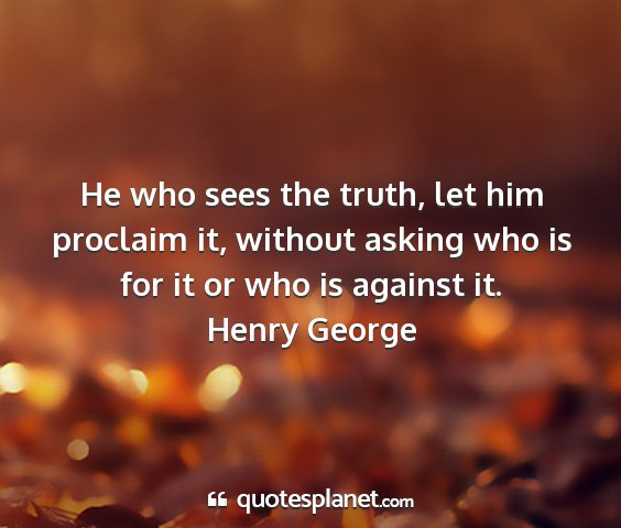 Henry george - he who sees the truth, let him proclaim it,...