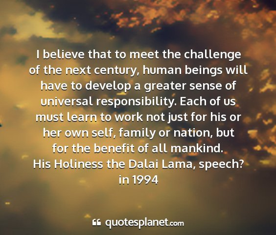 His holiness the dalai lama, speech? in 1994 - i believe that to meet the challenge of the next...