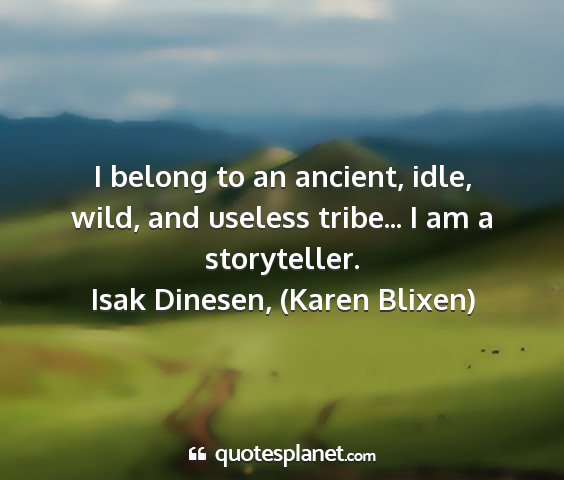 Isak dinesen, (karen blixen) - i belong to an ancient, idle, wild, and useless...