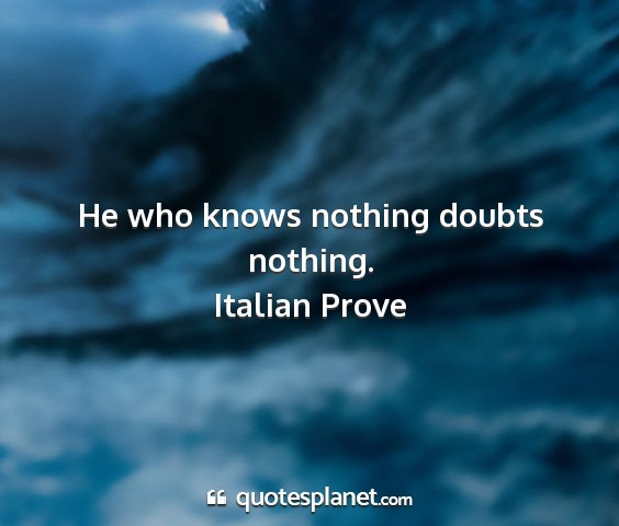 Italian prove - he who knows nothing doubts nothing....