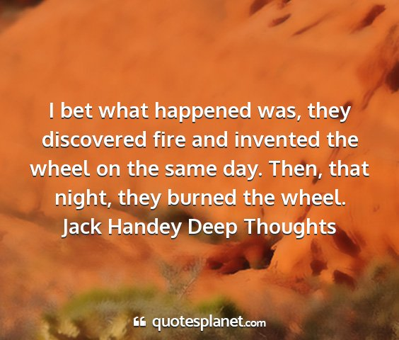Jack handey deep thoughts - i bet what happened was, they discovered fire and...
