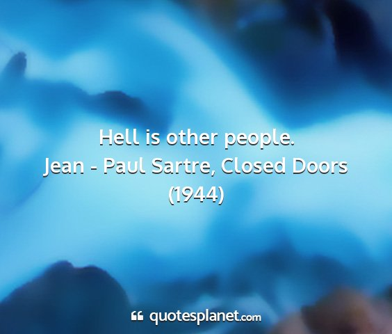 Jean - paul sartre, closed doors (1944) - hell is other people....