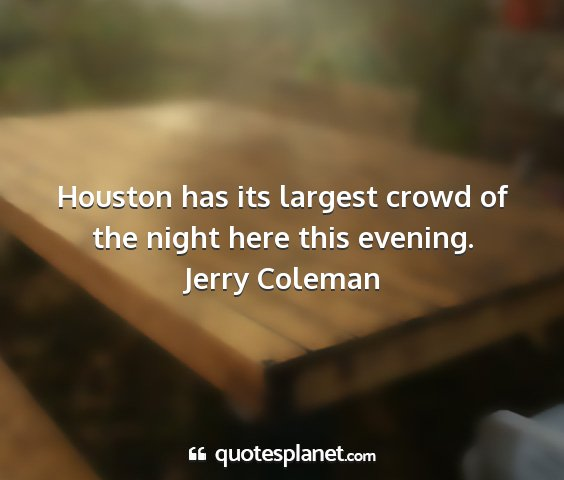Jerry coleman - houston has its largest crowd of the night here...