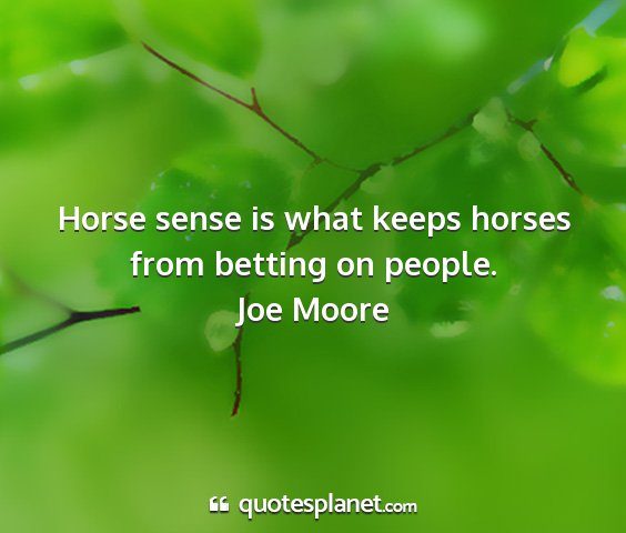 Joe moore - horse sense is what keeps horses from betting on...