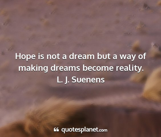 L. j. suenens - hope is not a dream but a way of making dreams...