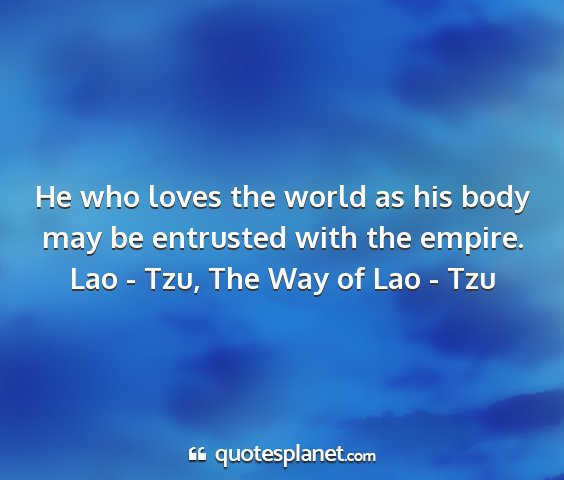 Lao - tzu, the way of lao - tzu - he who loves the world as his body may be...