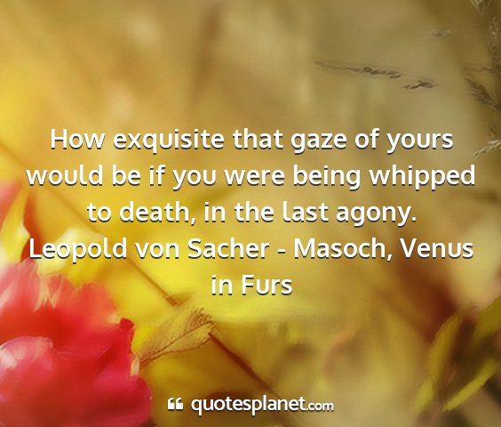 Leopold von sacher - masoch, venus in furs - how exquisite that gaze of yours would be if you...