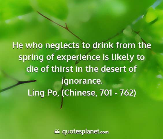 Ling po, (chinese, 701 - 762) - he who neglects to drink from the spring of...