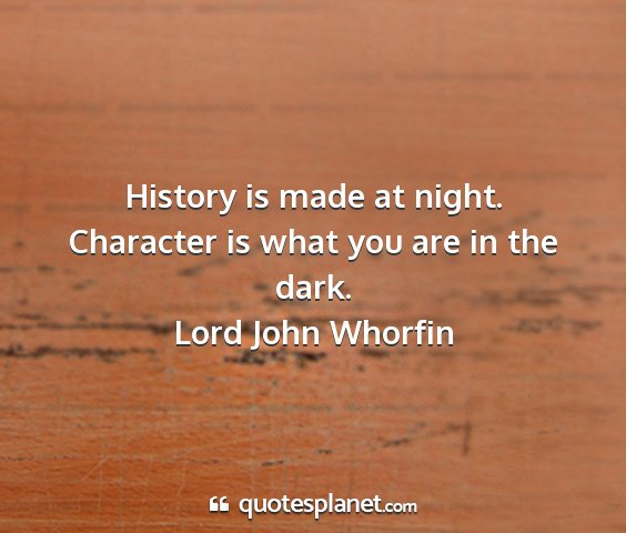 Lord john whorfin - history is made at night. character is what you...