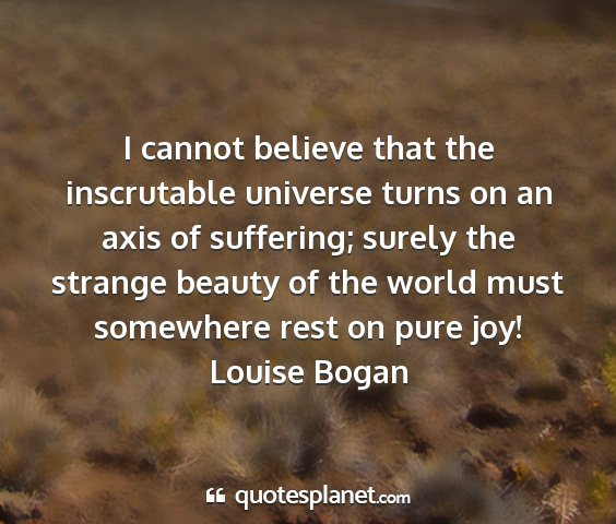 Louise bogan - i cannot believe that the inscrutable universe...