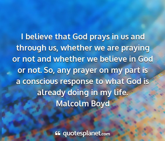 Malcolm boyd - i believe that god prays in us and through us,...