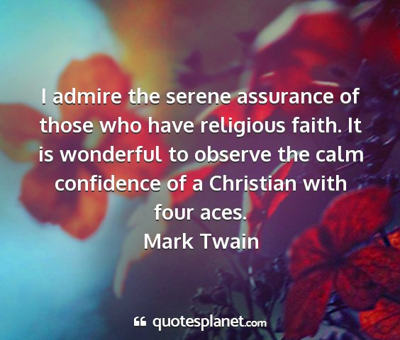 Mark twain - i admire the serene assurance of those who have...