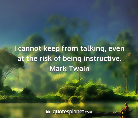 Mark twain - i cannot keep from talking, even at the risk of...