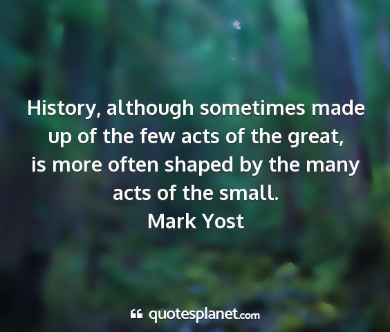 Mark yost - history, although sometimes made up of the few...