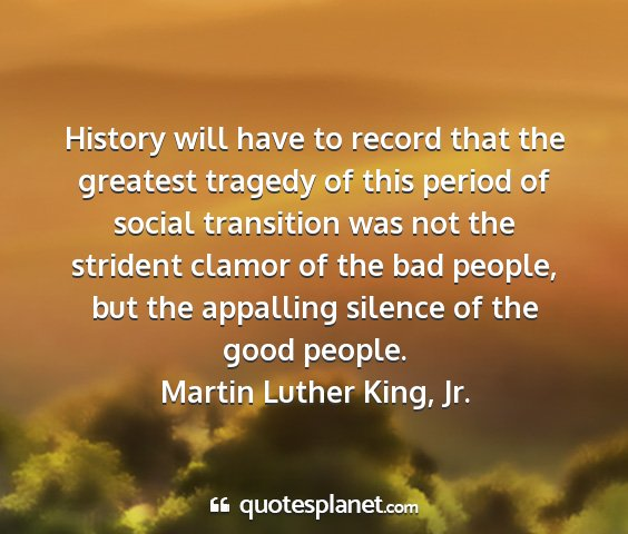 Martin luther king, jr. - history will have to record that the greatest...