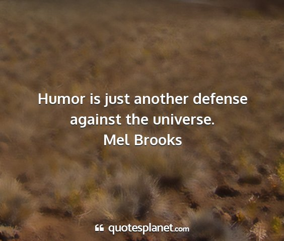 Mel brooks - humor is just another defense against the...