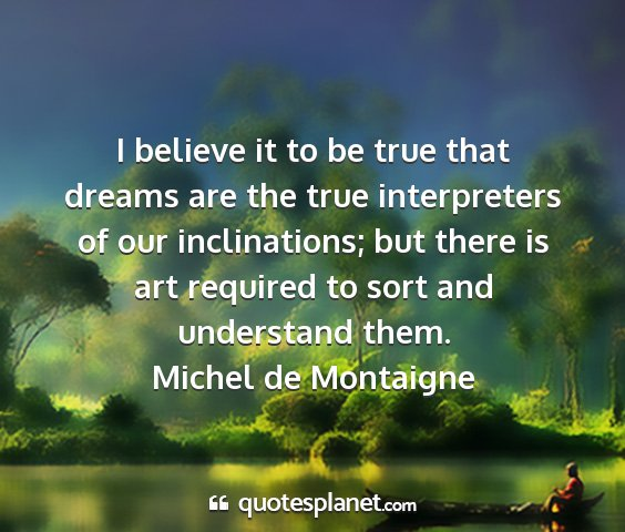 Michel de montaigne - i believe it to be true that dreams are the true...