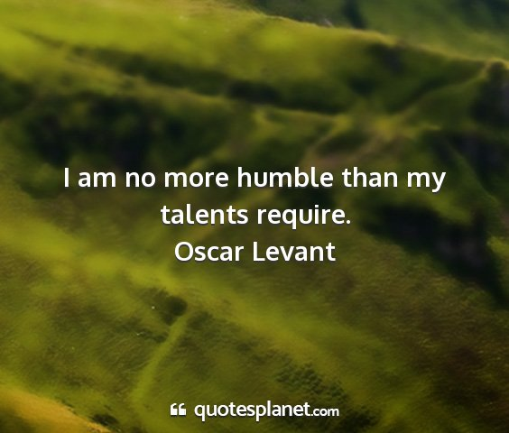 Oscar levant - i am no more humble than my talents require....
