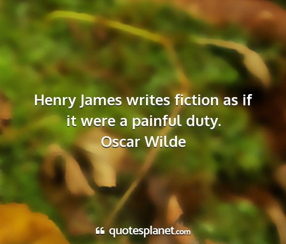 Oscar wilde - henry james writes fiction as if it were a...