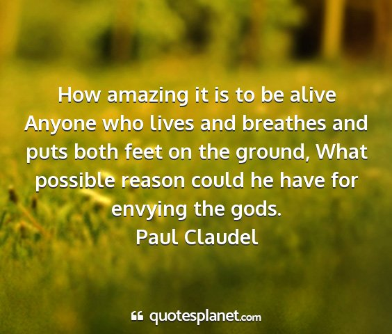 Paul claudel - how amazing it is to be alive anyone who lives...