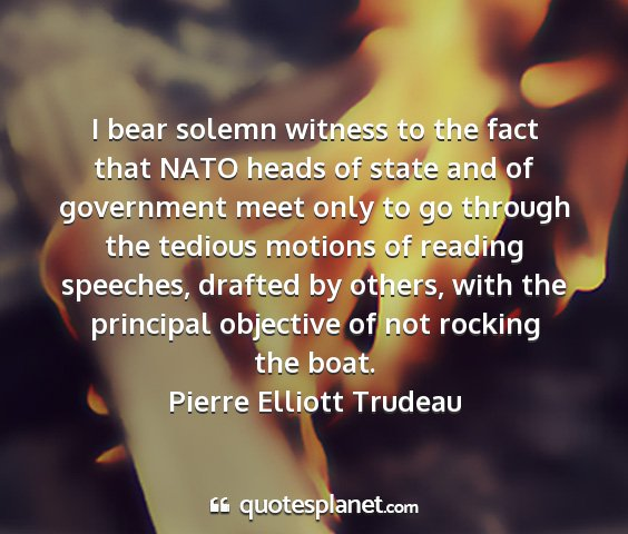Pierre elliott trudeau - i bear solemn witness to the fact that nato heads...