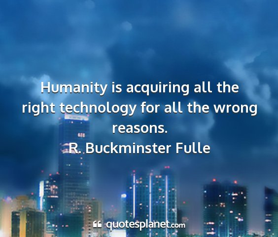 R. buckminster fulle - humanity is acquiring all the right technology...