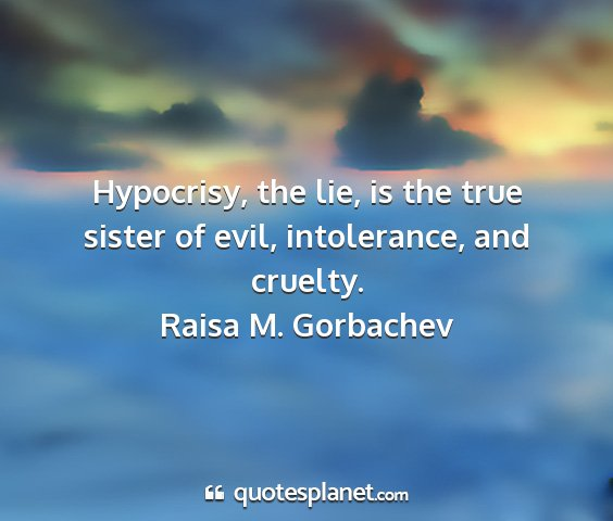 Raisa m. gorbachev - hypocrisy, the lie, is the true sister of evil,...