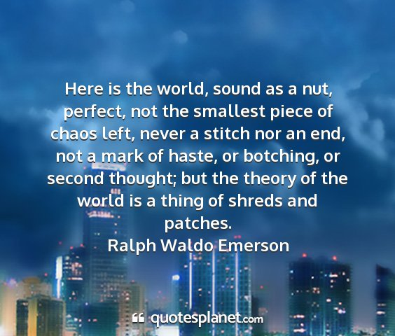 Ralph waldo emerson - here is the world, sound as a nut, perfect, not...