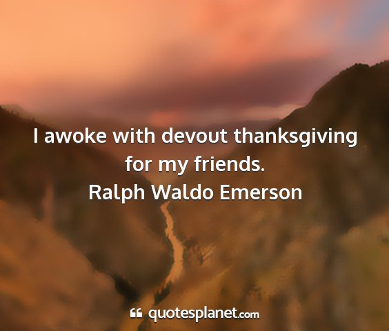 Ralph waldo emerson - i awoke with devout thanksgiving for my friends....
