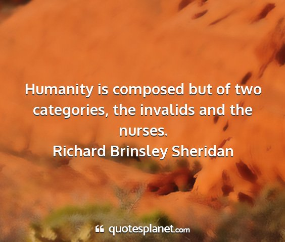Richard brinsley sheridan - humanity is composed but of two categories, the...