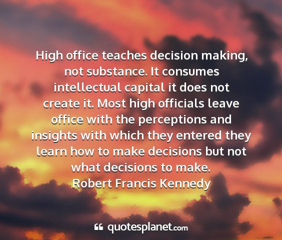 Robert francis kennedy - high office teaches decision making, not...