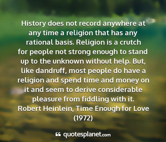 Robert heinlein, time enough for love (1972) - history does not record anywhere at any time a...
