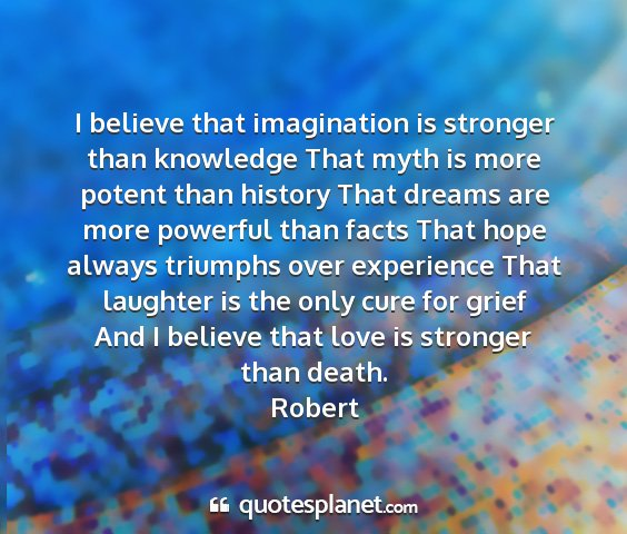 Robert - i believe that imagination is stronger than...