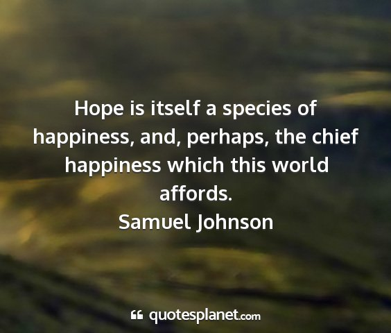 Samuel johnson - hope is itself a species of happiness, and,...