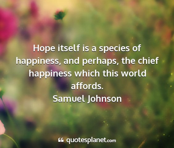 Samuel johnson - hope itself is a species of happiness, and...