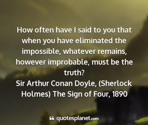 Sir arthur conan doyle, (sherlock holmes) the sign of four, 1890 - how often have i said to you that when you have...