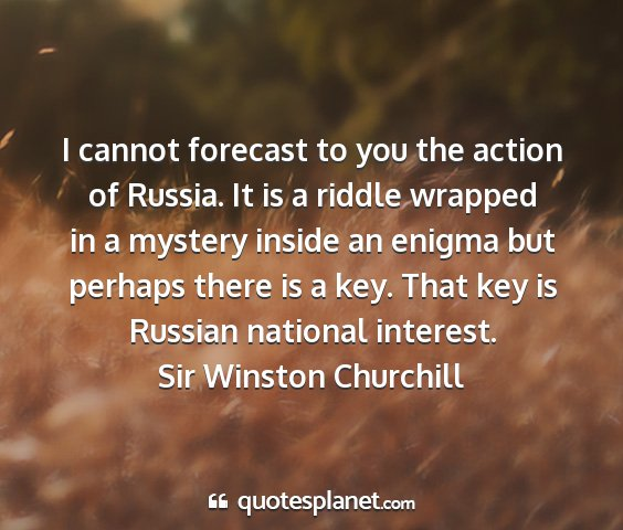 Sir winston churchill - i cannot forecast to you the action of russia. it...