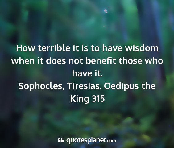 Sophocles, tiresias. oedipus the king 315 - how terrible it is to have wisdom when it does...