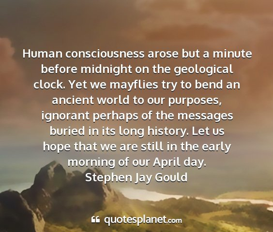 Stephen jay gould - human consciousness arose but a minute before...