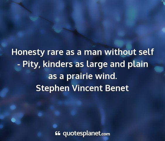 Stephen vincent benet - honesty rare as a man without self - pity,...