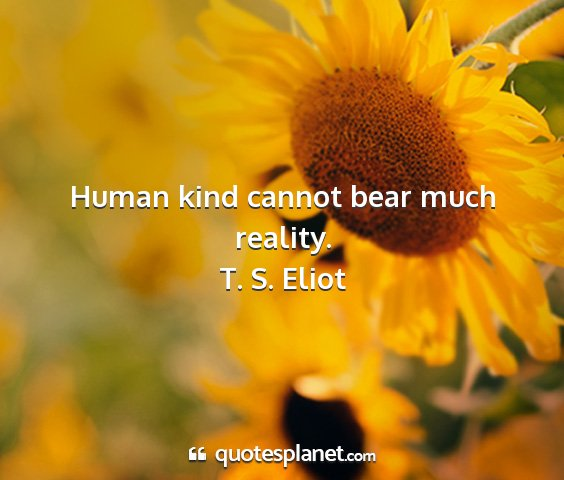 T. s. eliot - human kind cannot bear much reality....