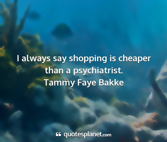 Tammy faye bakke - i always say shopping is cheaper than a...