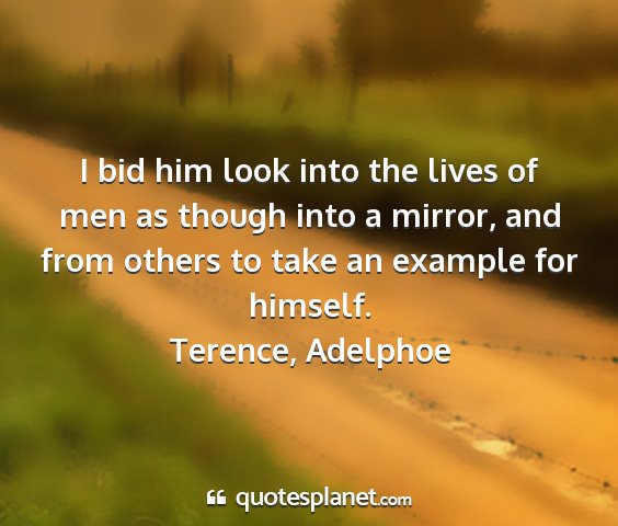 Terence, adelphoe - i bid him look into the lives of men as though...