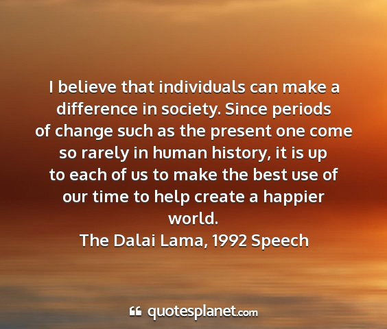 The dalai lama, 1992 speech - i believe that individuals can make a difference...