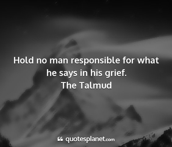 The talmud - hold no man responsible for what he says in his...