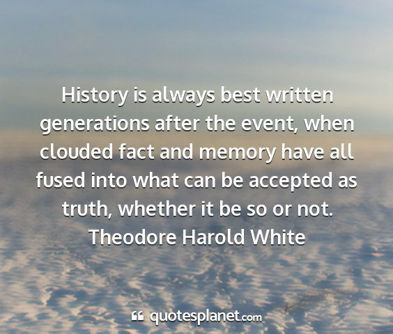 Theodore harold white - history is always best written generations after...
