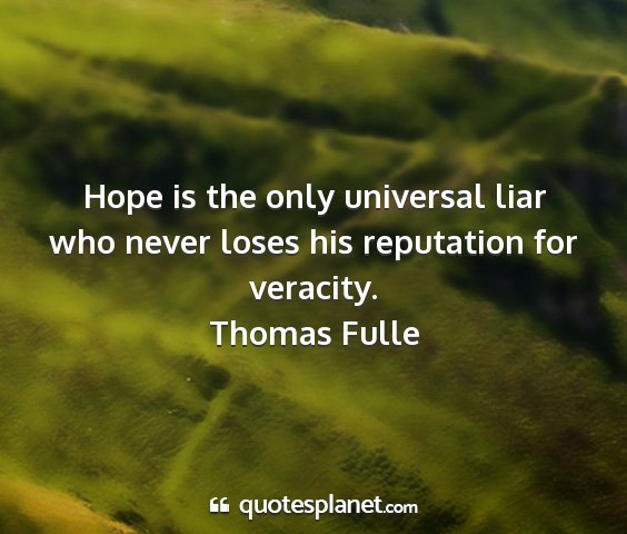 Thomas fulle - hope is the only universal liar who never loses...