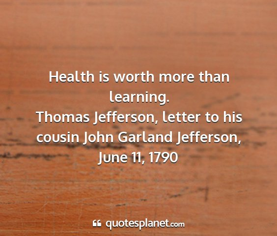 Thomas jefferson, letter to his cousin john garland jefferson, june 11, 1790 - health is worth more than learning....