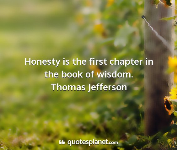 Thomas jefferson - honesty is the first chapter in the book of...